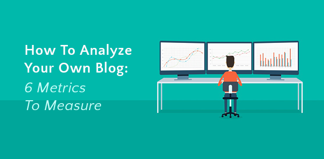 how to analyze your own blog: 6 metrics to measure