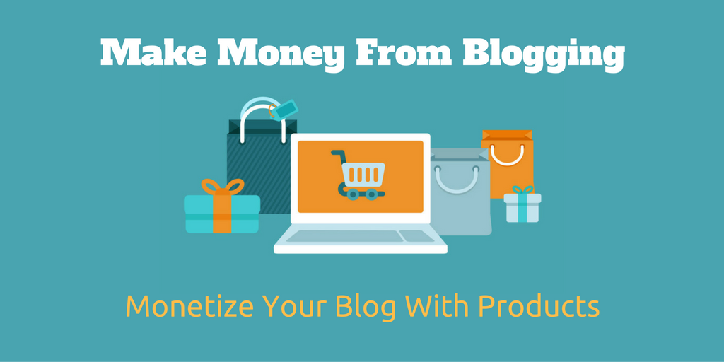 Make Money From Blogging With Products