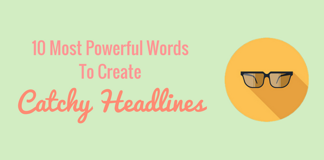 10 Most Catchy Words You Must Use To Create Your Headlines