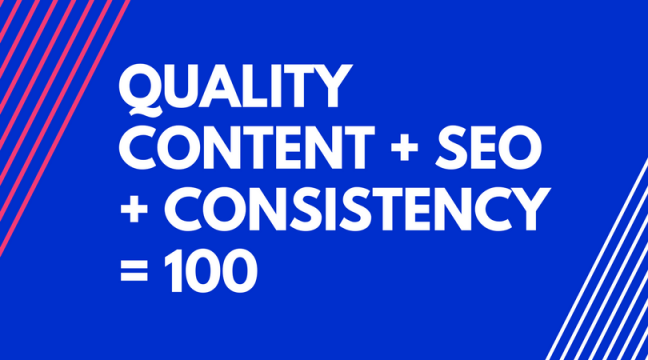 QUALITY CONTENT + SEO + CONSISTENCY = 100