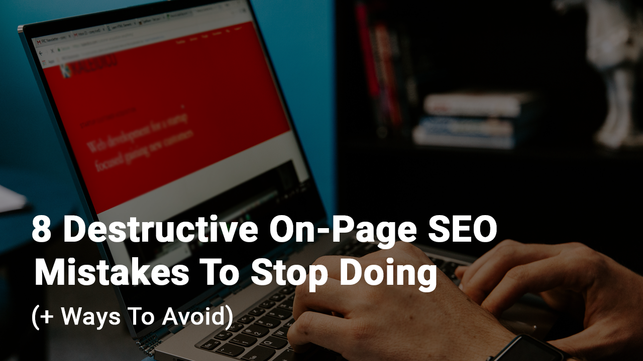 Destructive on-page SEO mistakes to stop doing