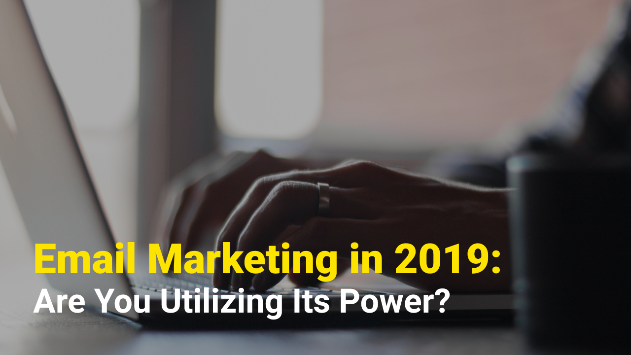 Email Marketing in 2019: Are You Utilizing Its Power?