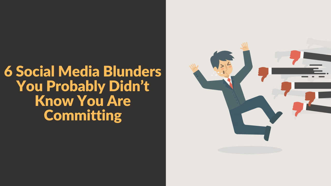 6 Social Media Blunders You Probably Didn't Know You Are Committing