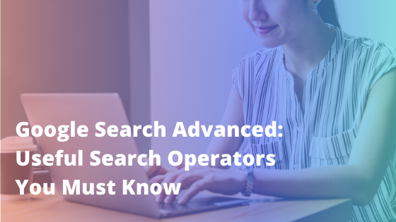 Google Search Advanced: Useful Search Operators You Must Know