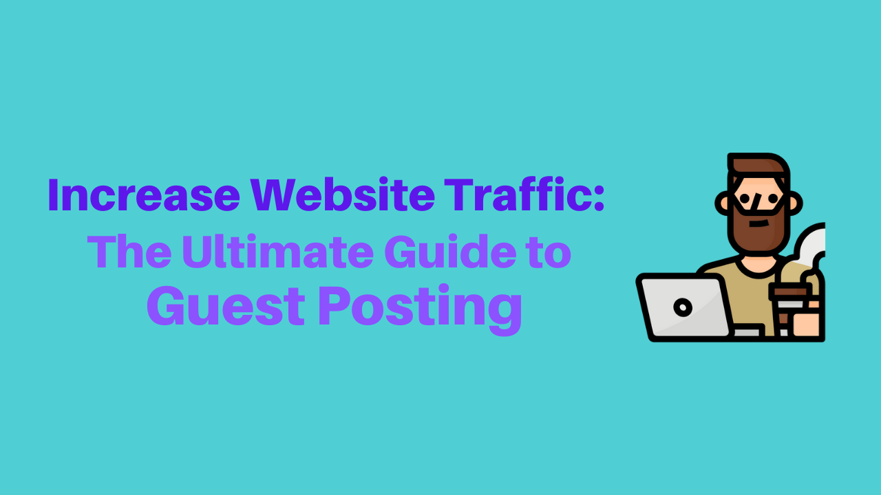 Increase Website Traffic: The Ultimate Guide to Guest Posting
