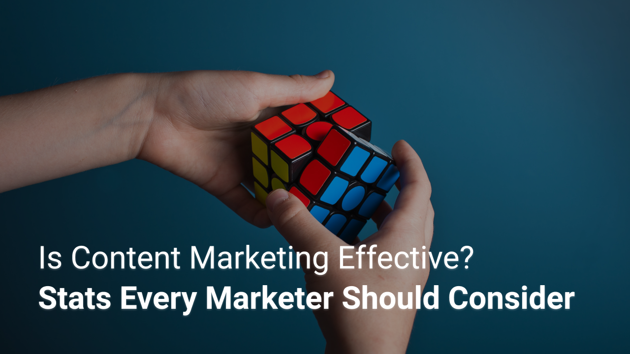Is Content Marketing Effective? Stats Every Marketer Should Consider